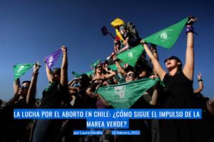 La lucha por el aborto en chile: ¿cómo sigue el impulso de la marea verde?